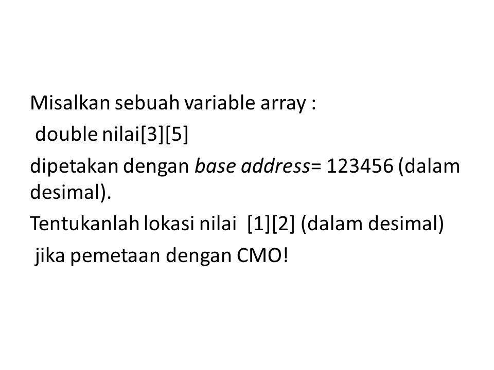 Misalkan sebuah variable array : double nilai[3][5] dipetakan dengan base address= 123456 (dalam desimal).